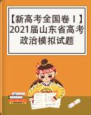 【新高考全国卷Ⅰ】2021届高考政治山东省各地区模拟试卷